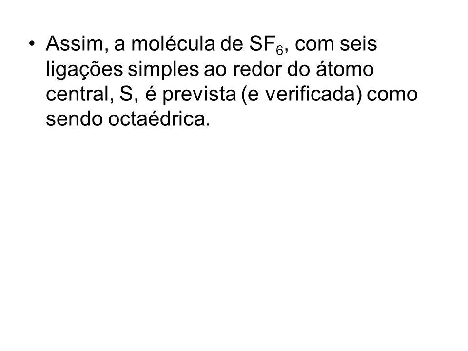 Assim, a molécula de SF6, com seis ligações simples ao redor do átomo central, S, é prevista (e verificada) como sendo octaédrica.