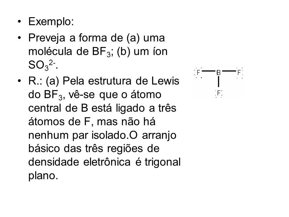 Exemplo: Preveja a forma de (a) uma molécula de BF3; (b) um íon SO32-.