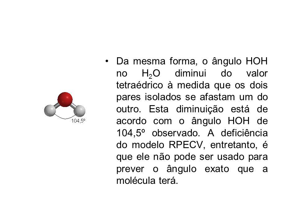 Da mesma forma, o ângulo HOH no H2O diminui do valor tetraédrico à medida que os dois pares isolados se afastam um do outro.