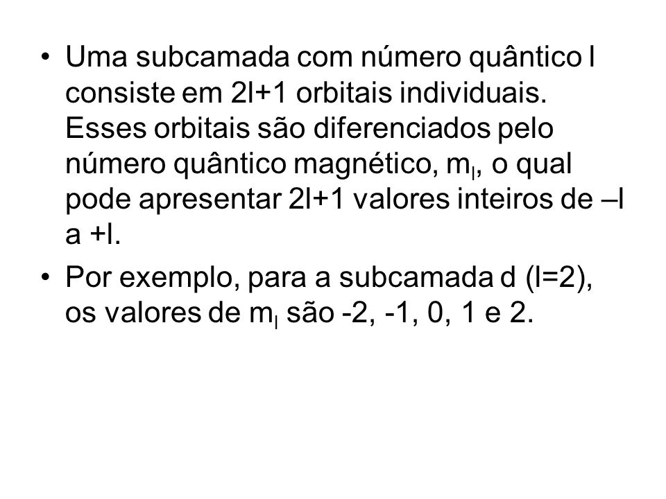 Uma subcamada com número quântico l consiste em 2l+1 orbitais individuais. Esses orbitais são diferenciados pelo número quântico magnético, ml, o qual pode apresentar 2l+1 valores inteiros de –l a +l.