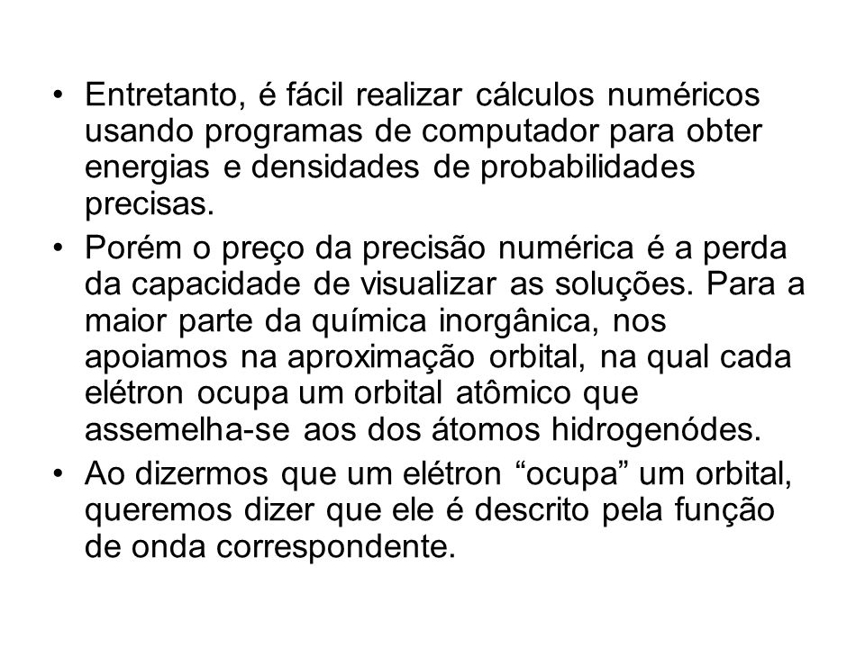 Entretanto, é fácil realizar cálculos numéricos usando programas de computador para obter energias e densidades de probabilidades precisas.