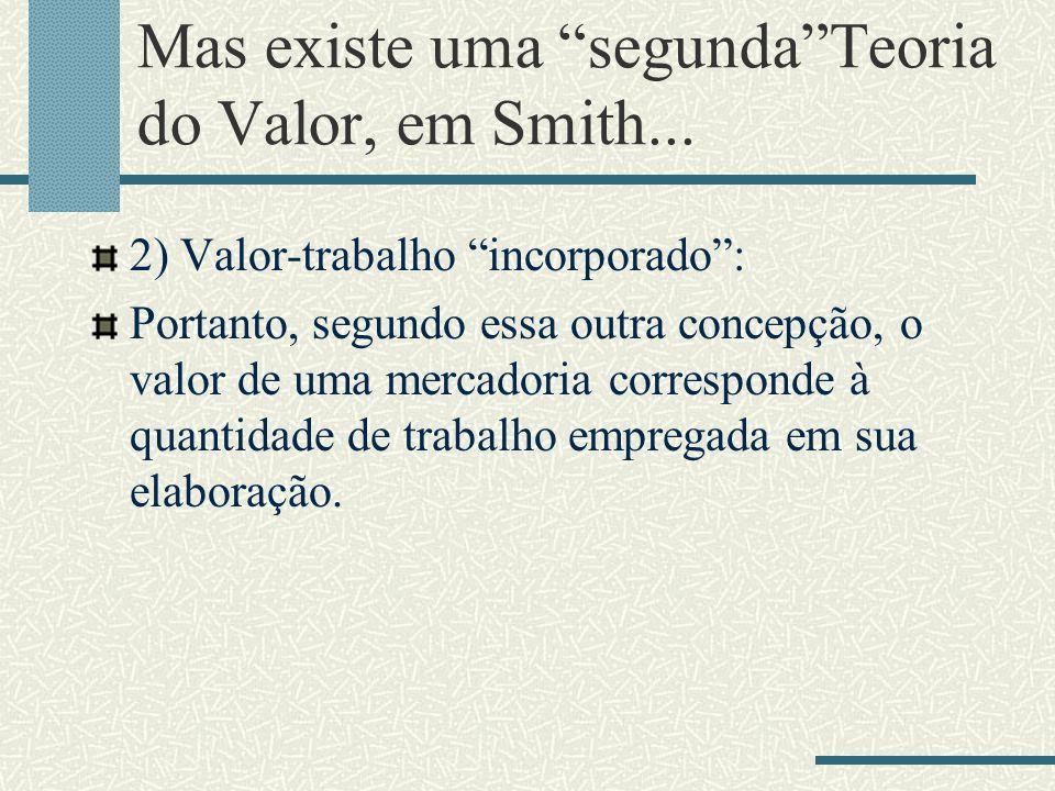 Mas existe uma segunda Teoria do Valor, em Smith...