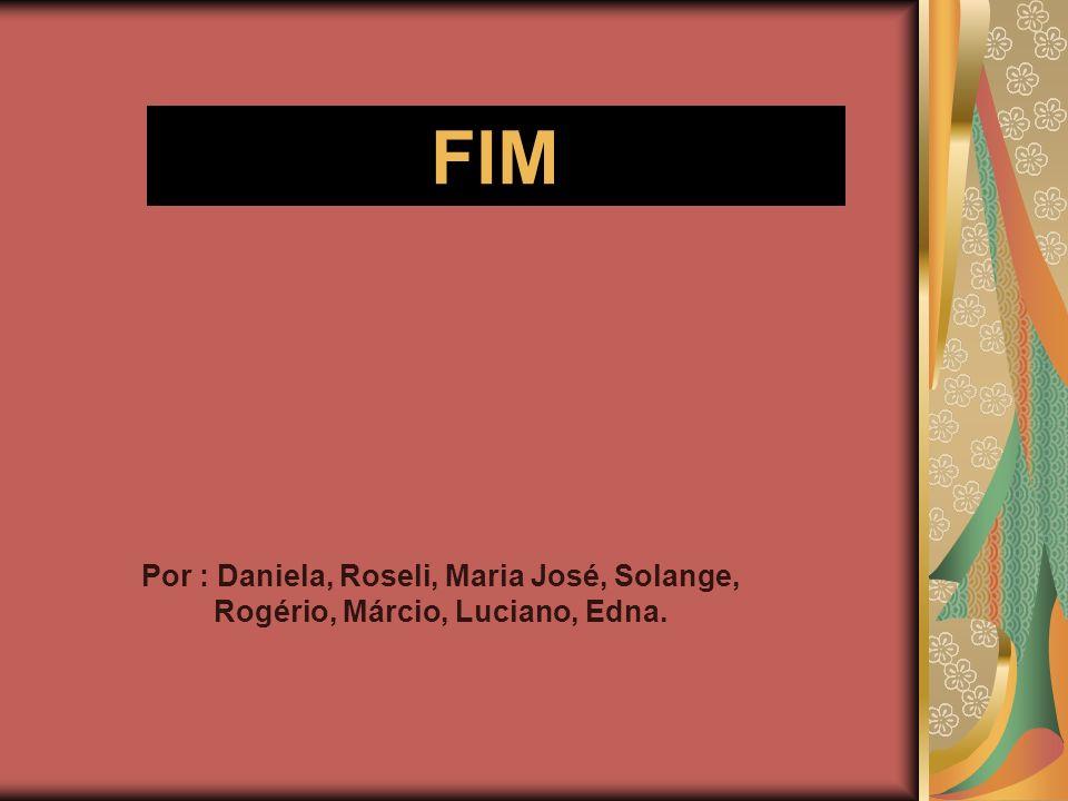 FIM Por : Daniela, Roseli, Maria José, Solange, Rogério, Márcio, Luciano, Edna.