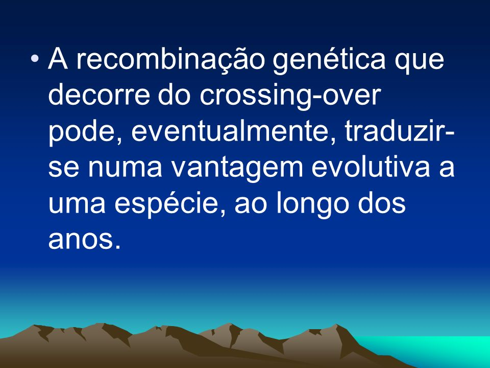 A recombinação genética que decorre do crossing-over pode, eventualmente, traduzir-se numa vantagem evolutiva a uma espécie, ao longo dos anos.