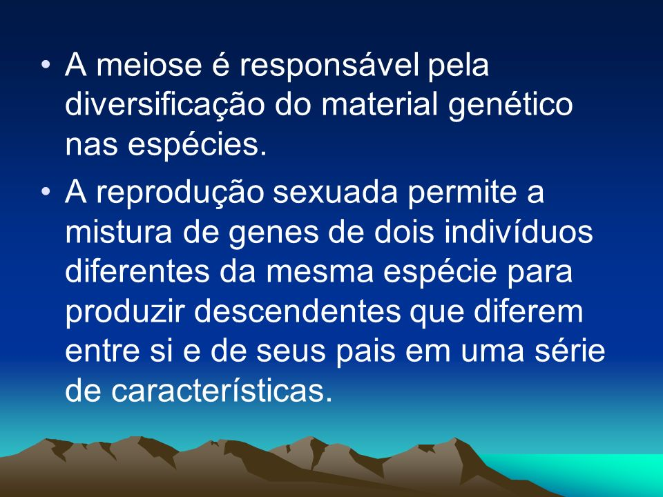 A meiose é responsável pela diversificação do material genético nas espécies.