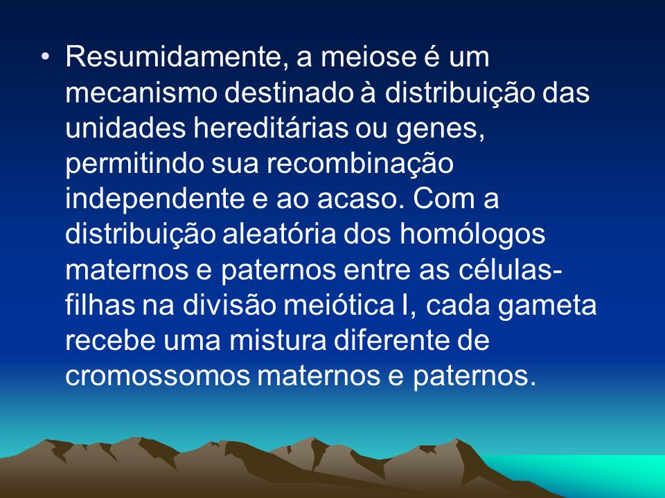 Resumidamente, a meiose é um mecanismo destinado à distribuição das unidades hereditárias ou genes, permitindo sua recombinação independente e ao acaso.