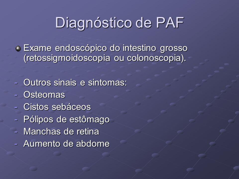 Diagnóstico de PAF Exame endoscópico do intestino grosso (retossigmoidoscopia ou colonoscopia). Outros sinais e sintomas: