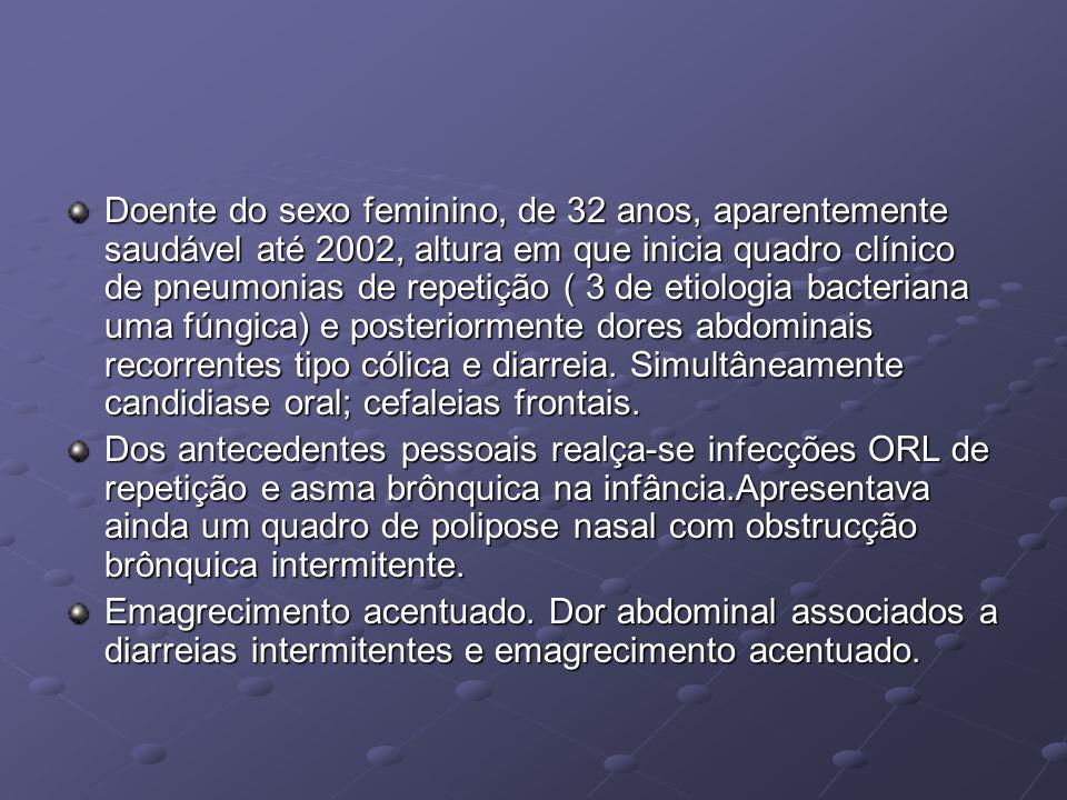 Doente do sexo feminino, de 32 anos, aparentemente saudável até 2002, altura em que inicia quadro clínico de pneumonias de repetição ( 3 de etiologia bacteriana uma fúngica) e posteriormente dores abdominais recorrentes tipo cólica e diarreia. Simultâneamente candidiase oral; cefaleias frontais.