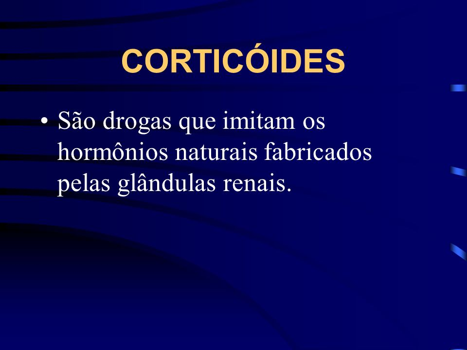 CORTICÓIDES São drogas que imitam os hormônios naturais fabricados pelas glândulas renais.