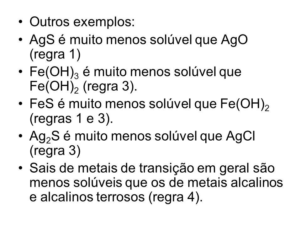 Outros exemplos:AgS é muito menos solúvel que AgO (regra 1) Fe(OH)3 é muito menos solúvel que Fe(OH)2 (regra 3).
