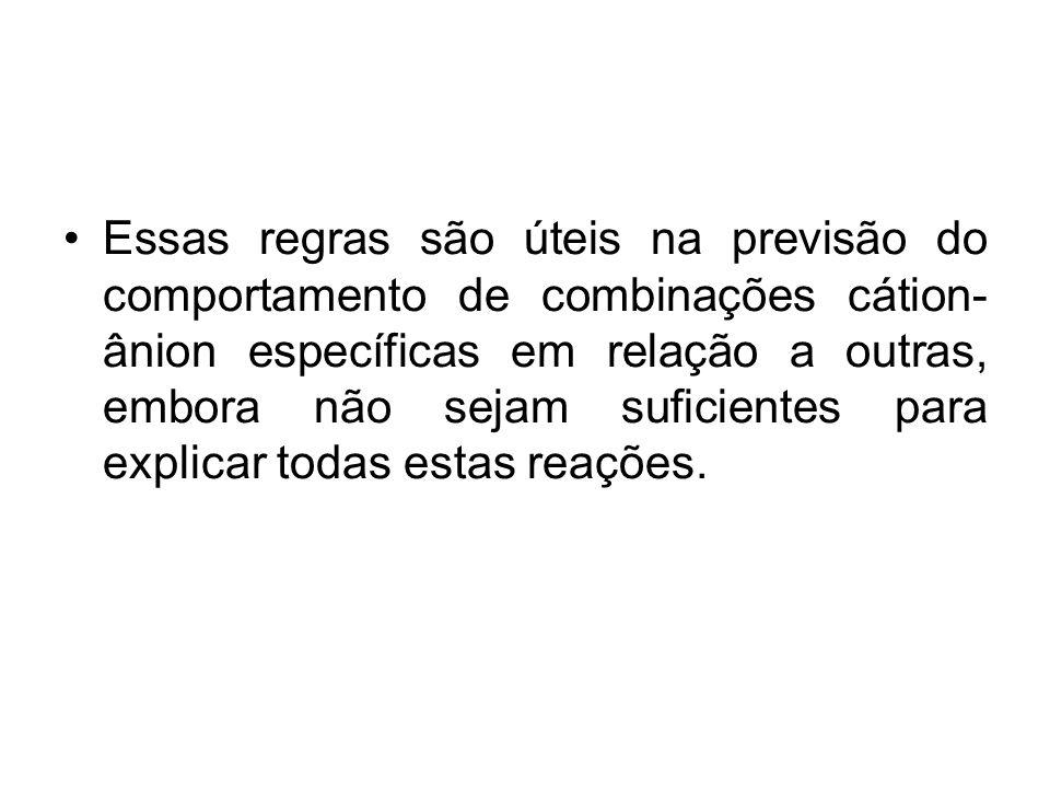 Essas regras são úteis na previsão do comportamento de combinações cátion-ânion específicas em relação a outras, embora não sejam suficientes para explicar todas estas reações.