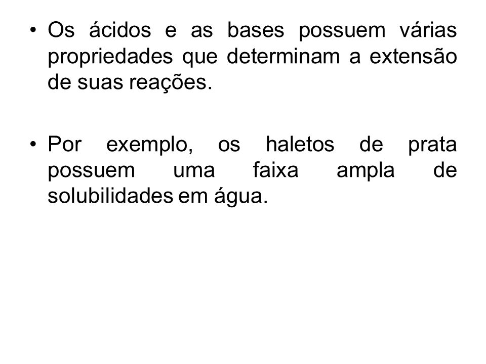 Os ácidos e as bases possuem várias propriedades que determinam a extensão de suas reações.