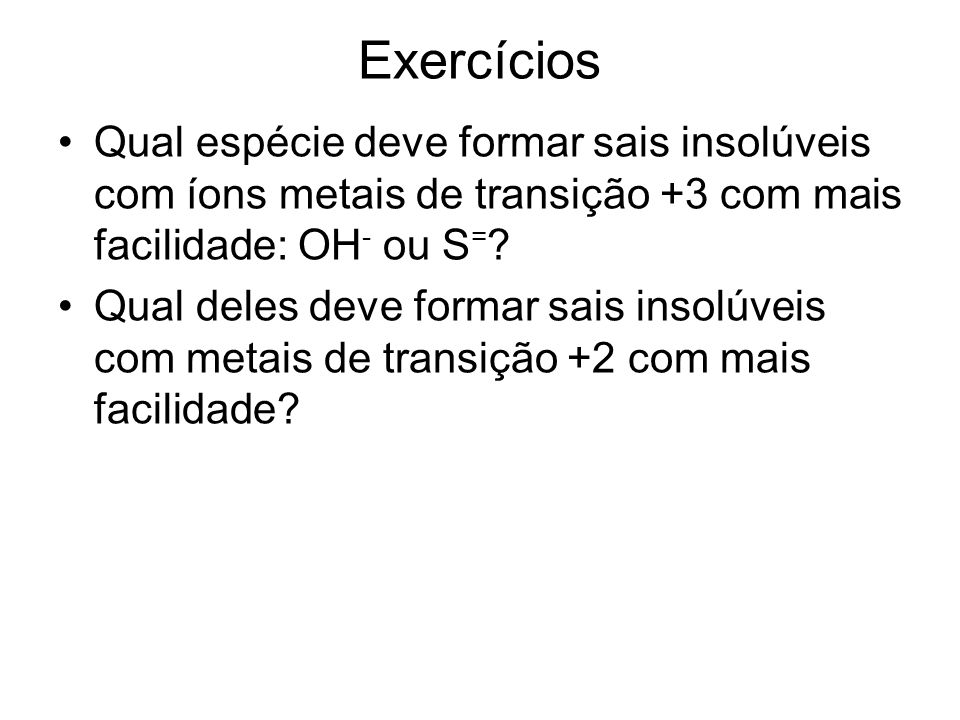 Exercícios Qual espécie deve formar sais insolúveis com íons metais de transição +3 com mais facilidade: OH- ou S=