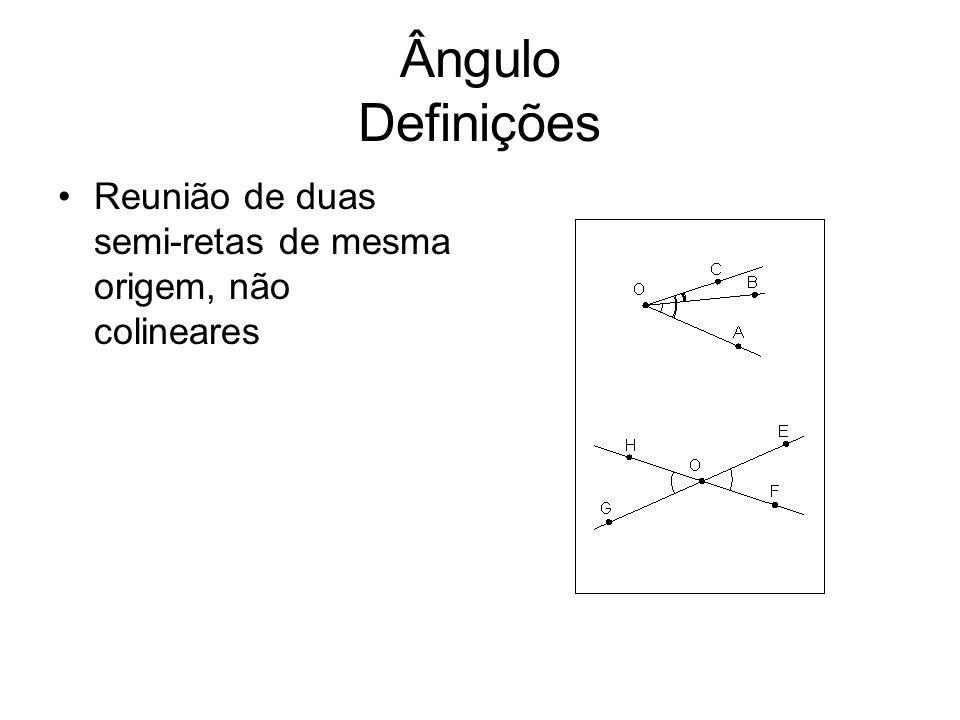 Ângulo Definições Reunião de duas semi-retas de mesma origem, não colineares
