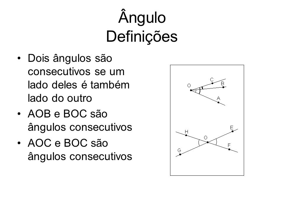 Ângulo Definições Dois ângulos são consecutivos se um lado deles é também lado do outro. AOB e BOC são ângulos consecutivos.