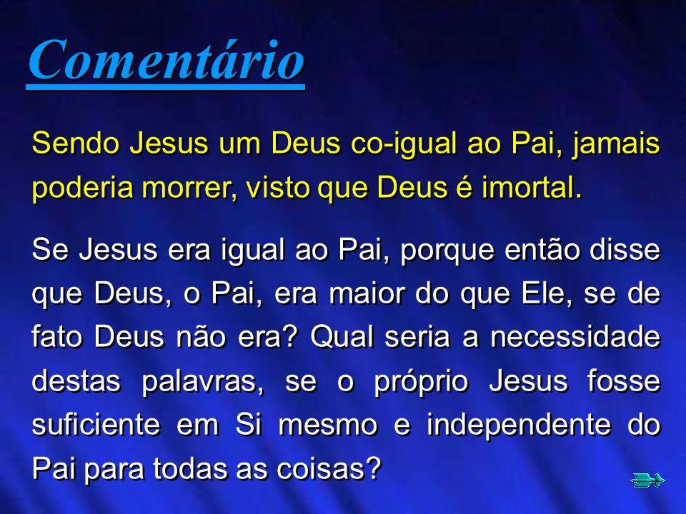 ComentárioSendo Jesus um Deus co-igual ao Pai, jamais poderia morrer, visto que Deus é imortal.