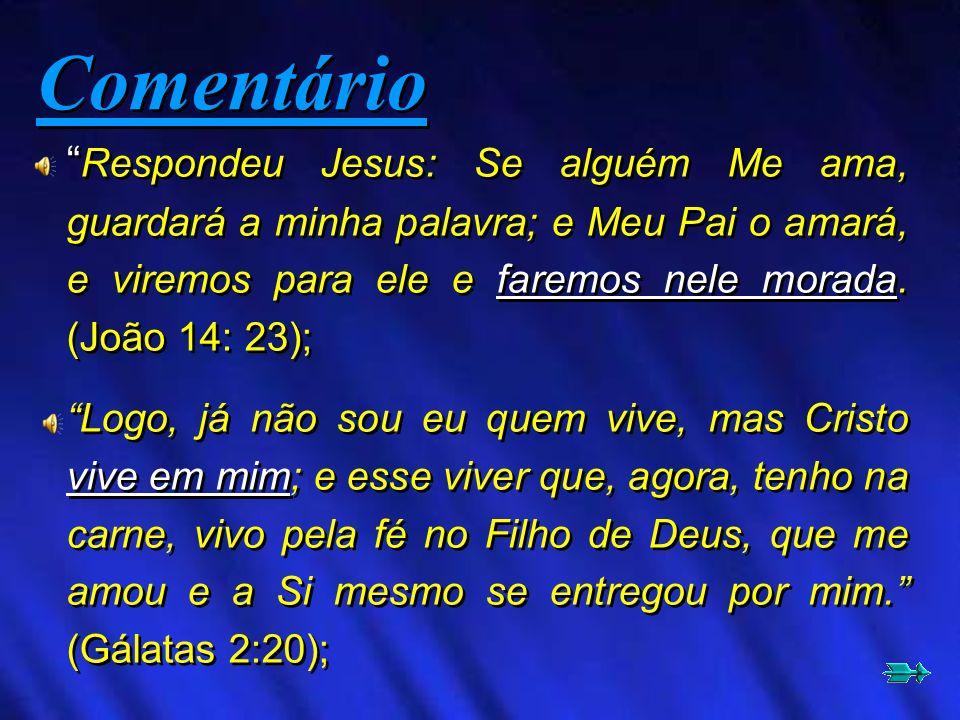 Comentário Respondeu Jesus: Se alguém Me ama, guardará a minha palavra; e Meu Pai o amará, e viremos para ele e faremos nele morada. (João 14: 23);