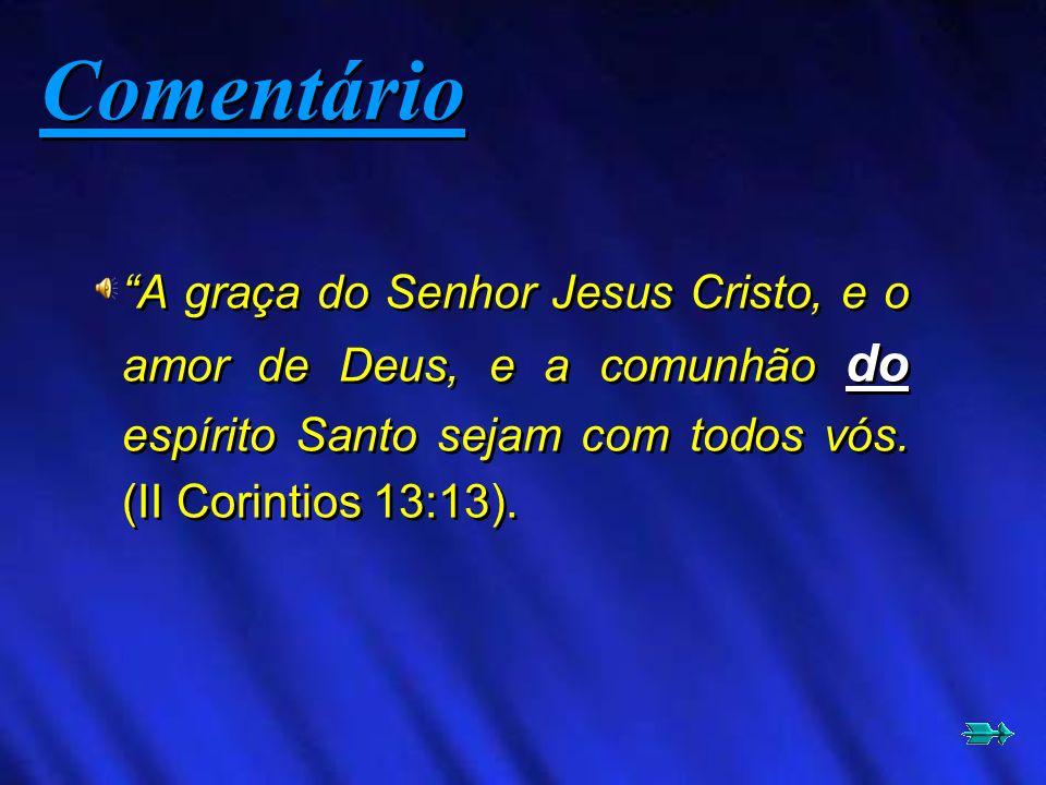 Comentário A graça do Senhor Jesus Cristo, e o amor de Deus, e a comunhão do espírito Santo sejam com todos vós.