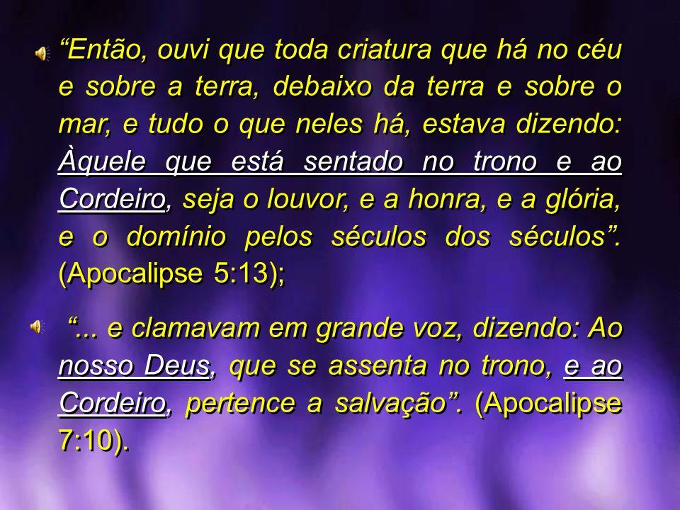 Então, ouvi que toda criatura que há no céu e sobre a terra, debaixo da terra e sobre o mar, e tudo o que neles há, estava dizendo: Àquele que está sentado no trono e ao Cordeiro, seja o louvor, e a honra, e a glória, e o domínio pelos séculos dos séculos . (Apocalipse 5:13);