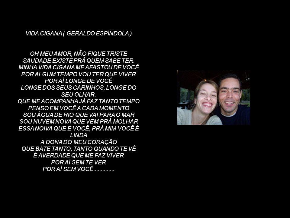 VIDA CIGANA ( GERALDO ESPÍNDOLA ) OH MEU AMOR, NÃO FIQUE TRISTE SAUDADE EXISTE PRÁ QUEM SABE TER.