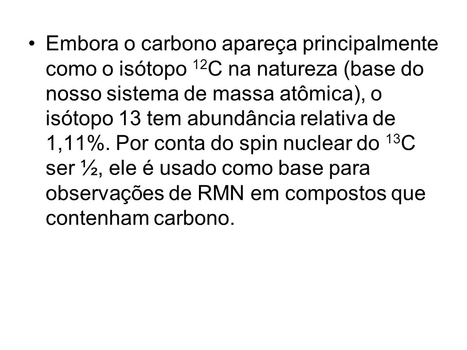 Embora o carbono apareça principalmente como o isótopo 12C na natureza (base do nosso sistema de massa atômica), o isótopo 13 tem abundância relativa de 1,11%.