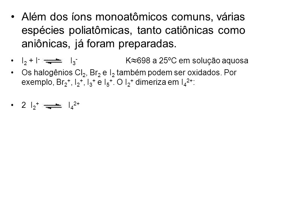 Além dos íons monoatômicos comuns, várias espécies poliatômicas, tanto catiônicas como aniônicas, já foram preparadas.