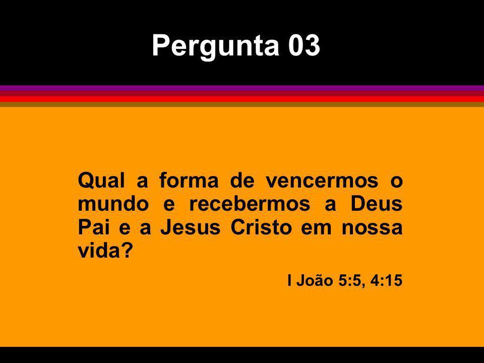 Pergunta 03 Qual a forma de vencermos o mundo e recebermos a Deus Pai e a Jesus Cristo em nossa vida