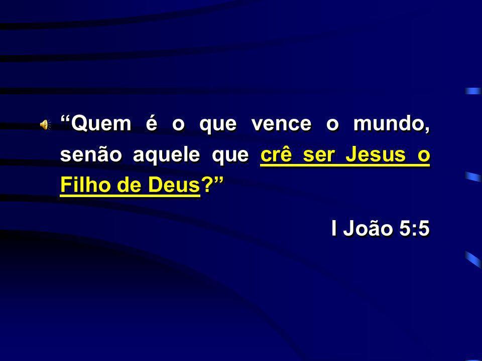Quem é o que vence o mundo, senão aquele que crê ser Jesus o Filho de Deus