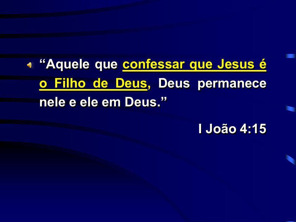 Aquele que confessar que Jesus é o Filho de Deus, Deus permanece nele e ele em Deus.