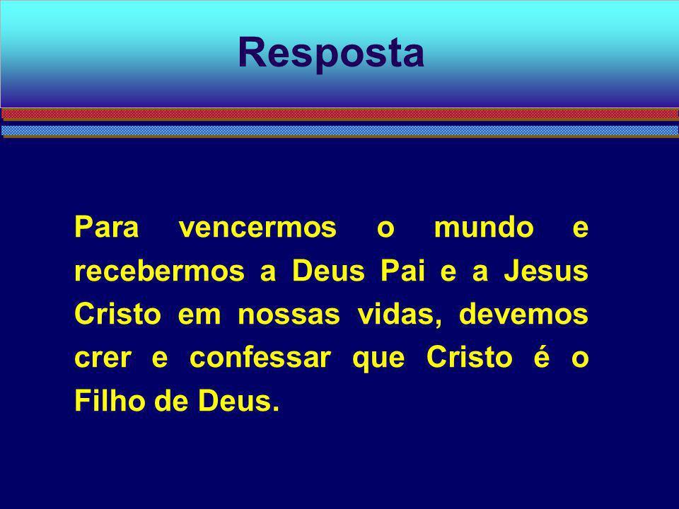 Resposta Para vencermos o mundo e recebermos a Deus Pai e a Jesus Cristo em nossas vidas, devemos crer e confessar que Cristo é o Filho de Deus.
