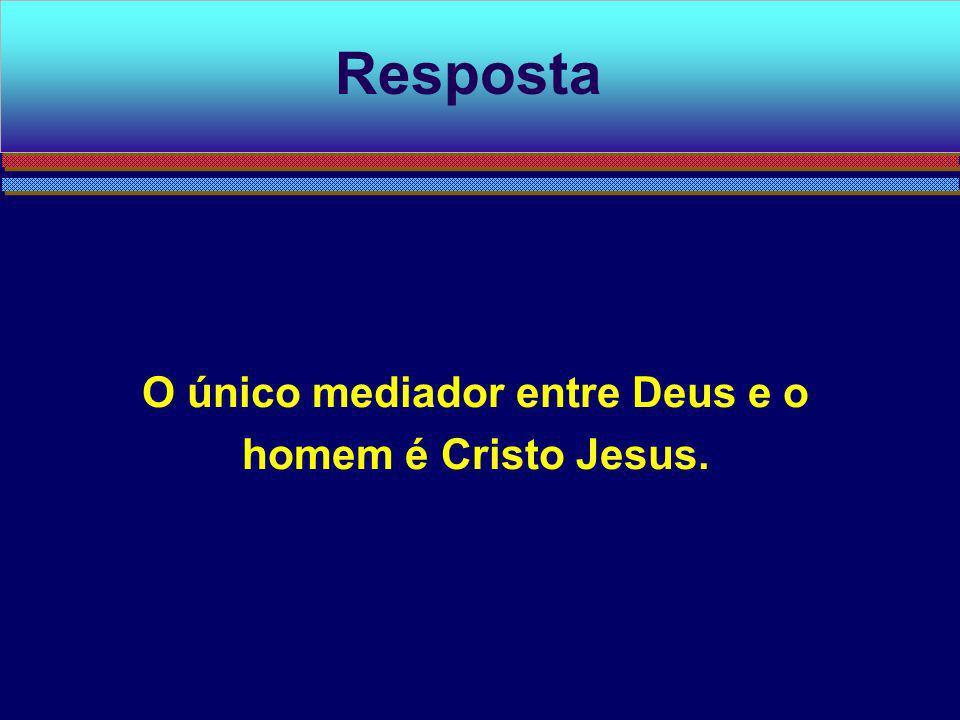 O único mediador entre Deus e o homem é Cristo Jesus.