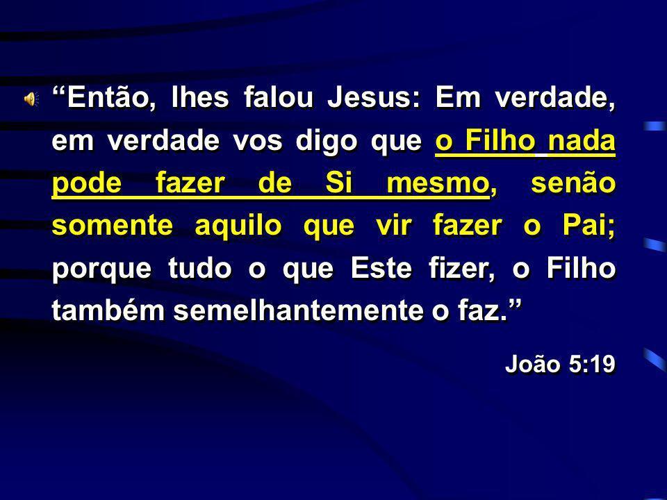 Então, lhes falou Jesus: Em verdade, em verdade vos digo que o Filho nada pode fazer de Si mesmo, senão somente aquilo que vir fazer o Pai; porque tudo o que Este fizer, o Filho também semelhantemente o faz.