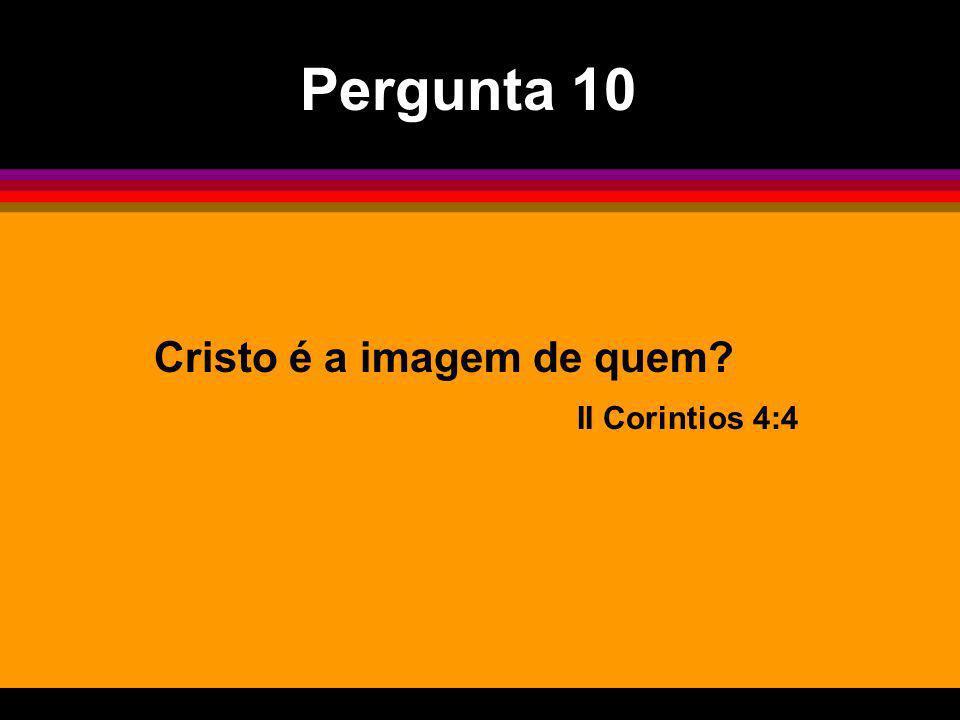 Pergunta 10 Cristo é a imagem de quem II Corintios 4:4
