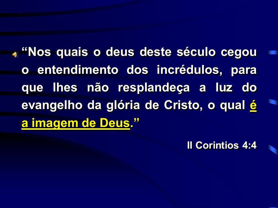 Nos quais o deus deste século cegou o entendimento dos incrédulos, para que lhes não resplandeça a luz do evangelho da glória de Cristo, o qual é a imagem de Deus.