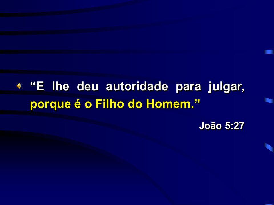 E lhe deu autoridade para julgar, porque é o Filho do Homem.