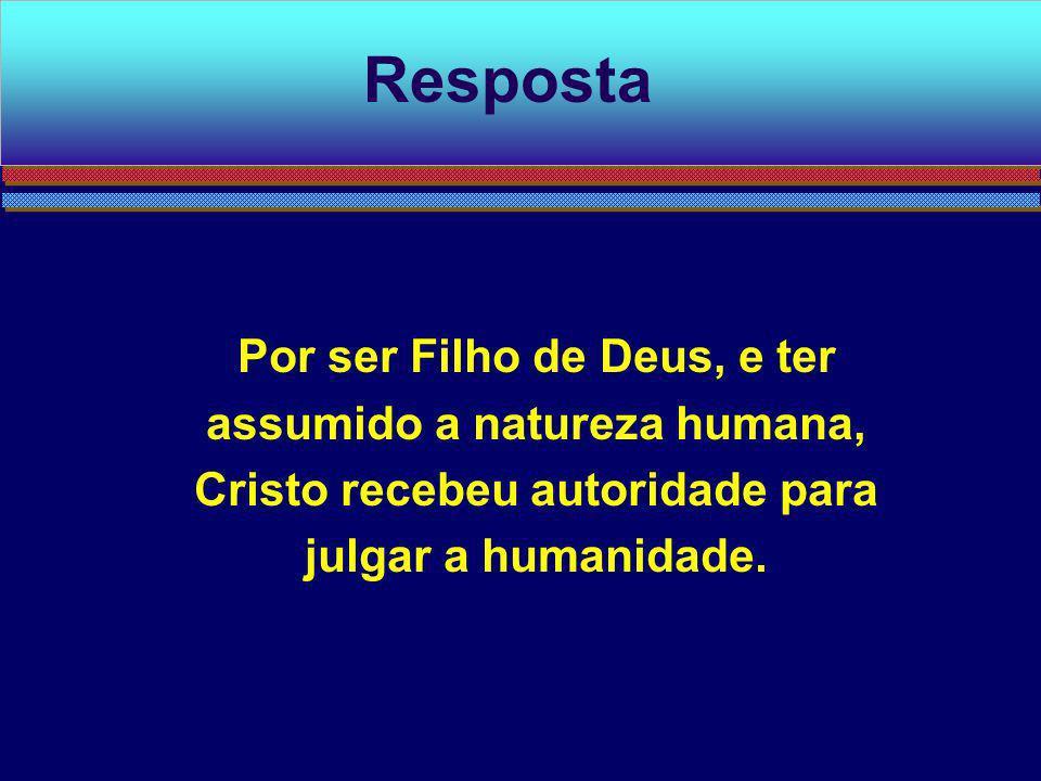 Resposta Por ser Filho de Deus, e ter assumido a natureza humana, Cristo recebeu autoridade para julgar a humanidade.
