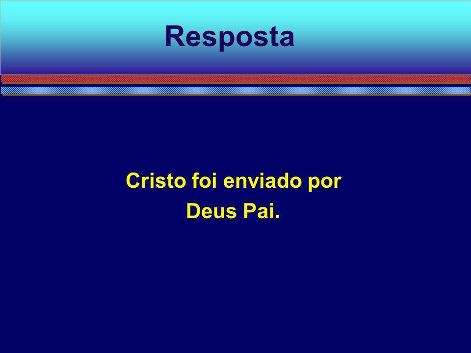 Resposta Cristo foi enviado por Deus Pai.