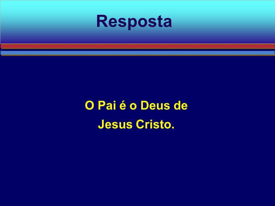 Resposta O Pai é o Deus de Jesus Cristo.