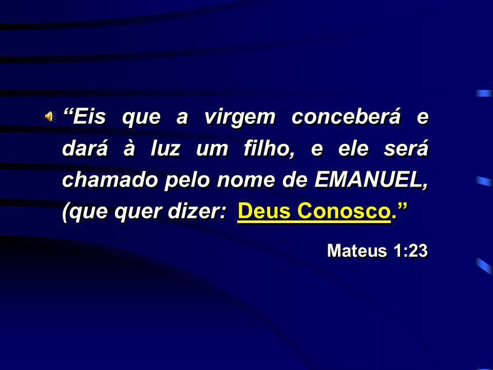 Eis que a virgem conceberá e dará à luz um filho, e ele será chamado pelo nome de EMANUEL, (que quer dizer: Deus Conosco.