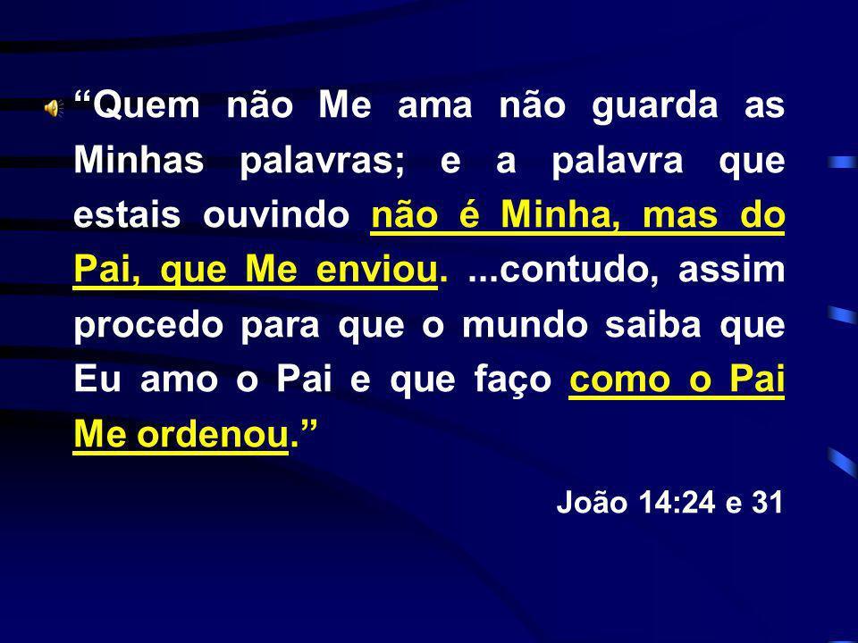 Quem não Me ama não guarda as Minhas palavras; e a palavra que estais ouvindo não é Minha, mas do Pai, que Me enviou. ...contudo, assim procedo para que o mundo saiba que Eu amo o Pai e que faço como o Pai Me ordenou.