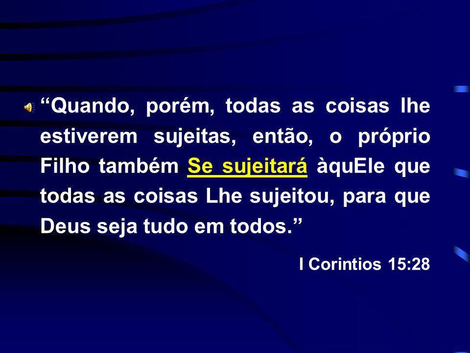 Quando, porém, todas as coisas lhe estiverem sujeitas, então, o próprio Filho também Se sujeitará àquEle que todas as coisas Lhe sujeitou, para que Deus seja tudo em todos.