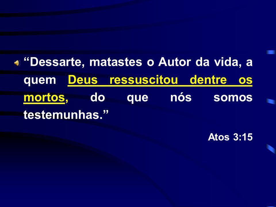 Dessarte, matastes o Autor da vida, a quem Deus ressuscitou dentre os mortos, do que nós somos testemunhas.