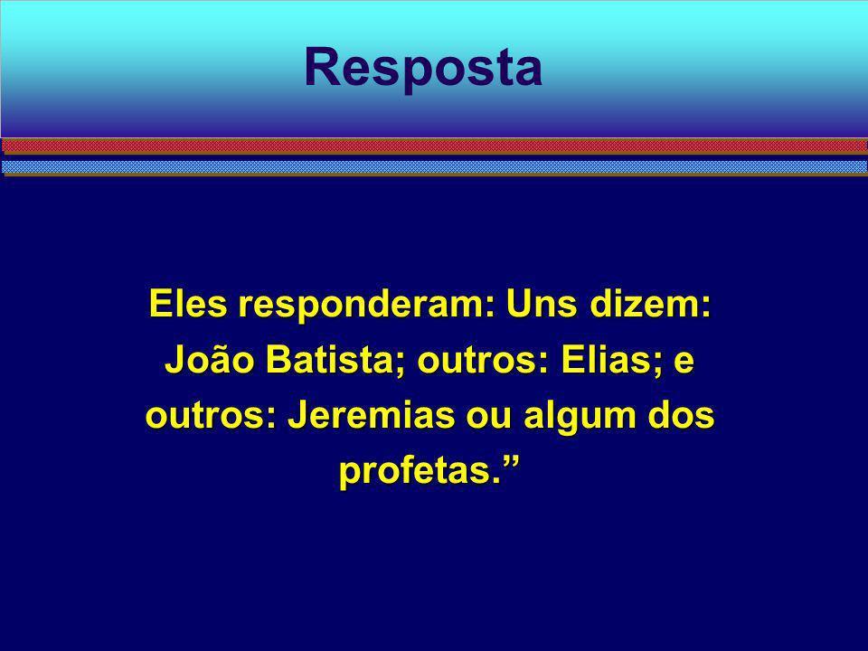 RespostaEles responderam: Uns dizem: João Batista; outros: Elias; e outros: Jeremias ou algum dos profetas.