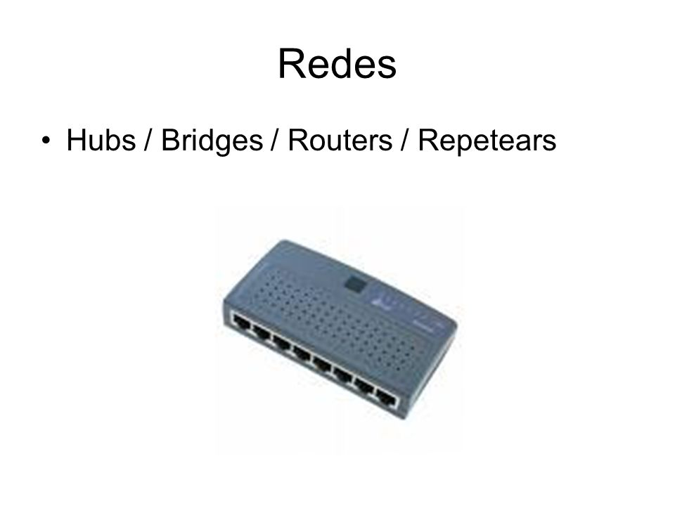 Redes Hubs / Bridges / Routers / Repetears