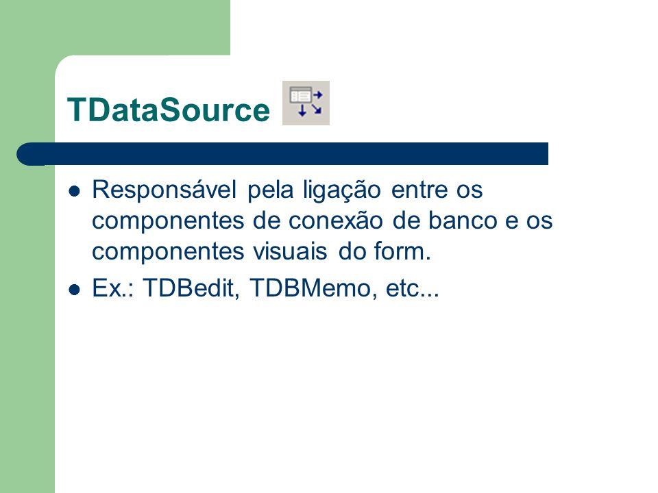 TDataSource Responsável pela ligação entre os componentes de conexão de banco e os componentes visuais do form.