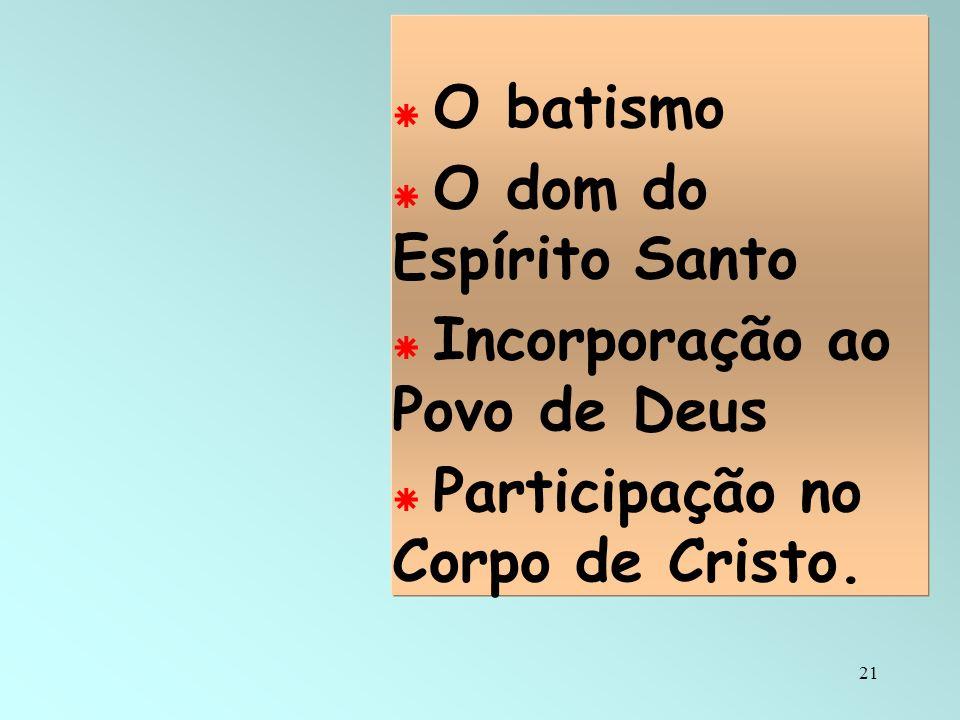O batismo O dom do Espírito Santo Incorporação ao Povo de Deus Participação no Corpo de Cristo.