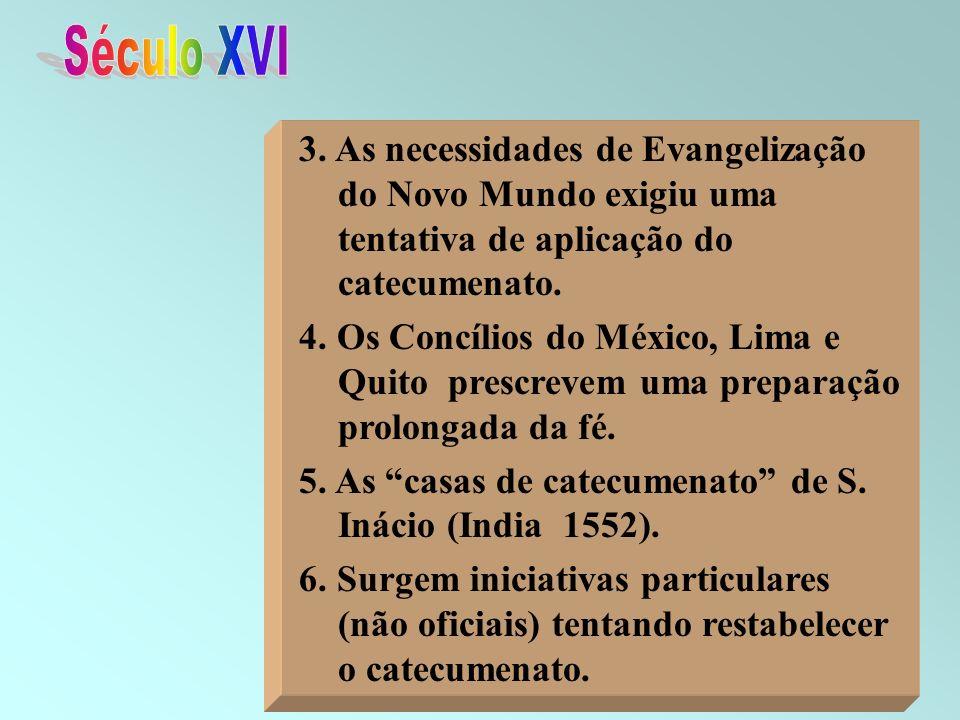 Século XVI 3. As necessidades de Evangelização do Novo Mundo exigiu uma tentativa de aplicação do catecumenato.