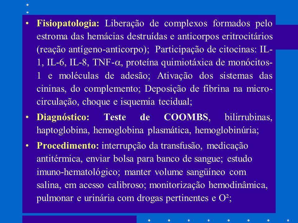 Fisiopatologia: Liberação de complexos formados pelo estroma das hemácias destruídas e anticorpos eritrocitários (reação antígeno-anticorpo); Participação de citocinas: IL-1, IL-6, IL-8, TNF-, proteína quimiotáxica de monócitos-1 e moléculas de adesão; Ativação dos sistemas das cininas, do complemento; Deposição de fibrina na micro-circulação, choque e isquemia tecidual;
