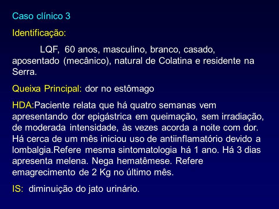 Caso clínico 3 Identificação: LQF, 60 anos, masculino, branco, casado, aposentado (mecânico), natural de Colatina e residente na Serra.