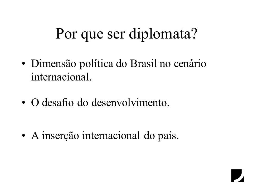 Por que ser diplomata Dimensão política do Brasil no cenário internacional. O desafio do desenvolvimento.